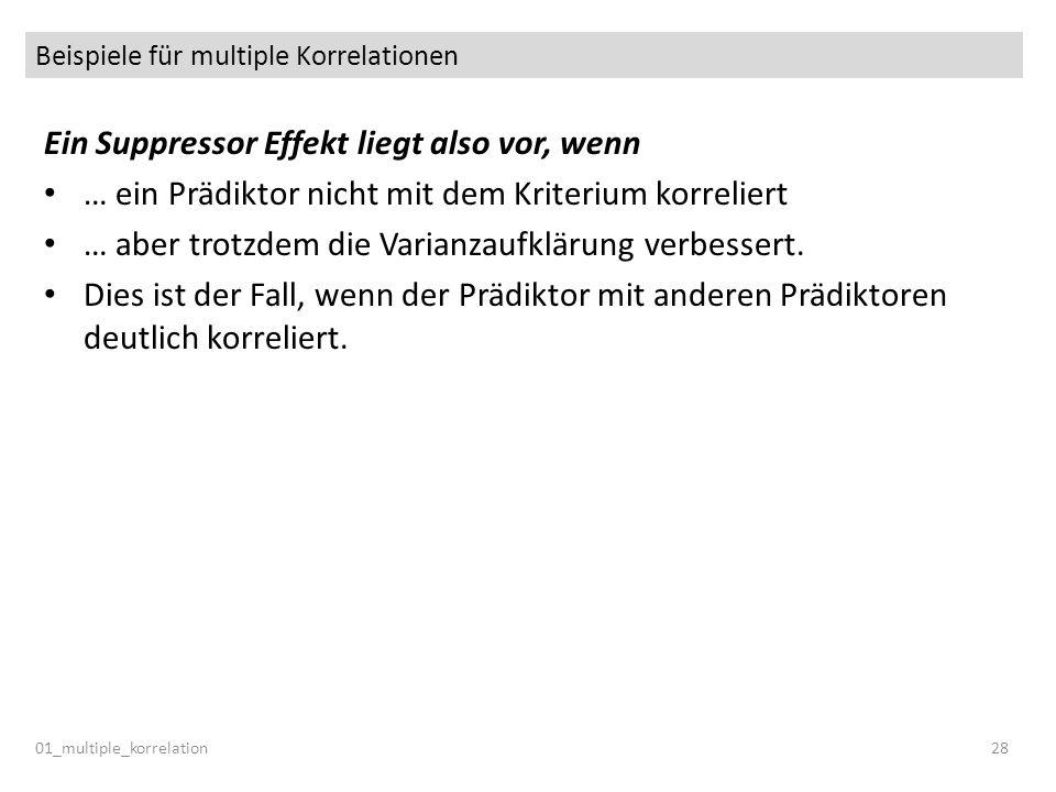 Beispiele für multiple Korrelationen 01_multiple_korrelation28 Ein Suppressor Effekt liegt also vor, wenn … ein Prädiktor nicht mit dem Kriterium korr