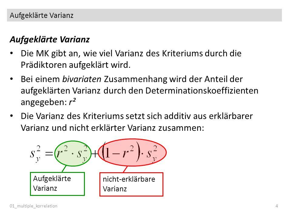 Aufgeklärte Varianz 01_multiple_korrelation4 Aufgeklärte Varianz Die MK gibt an, wie viel Varianz des Kriteriums durch die Prädiktoren aufgeklärt wird