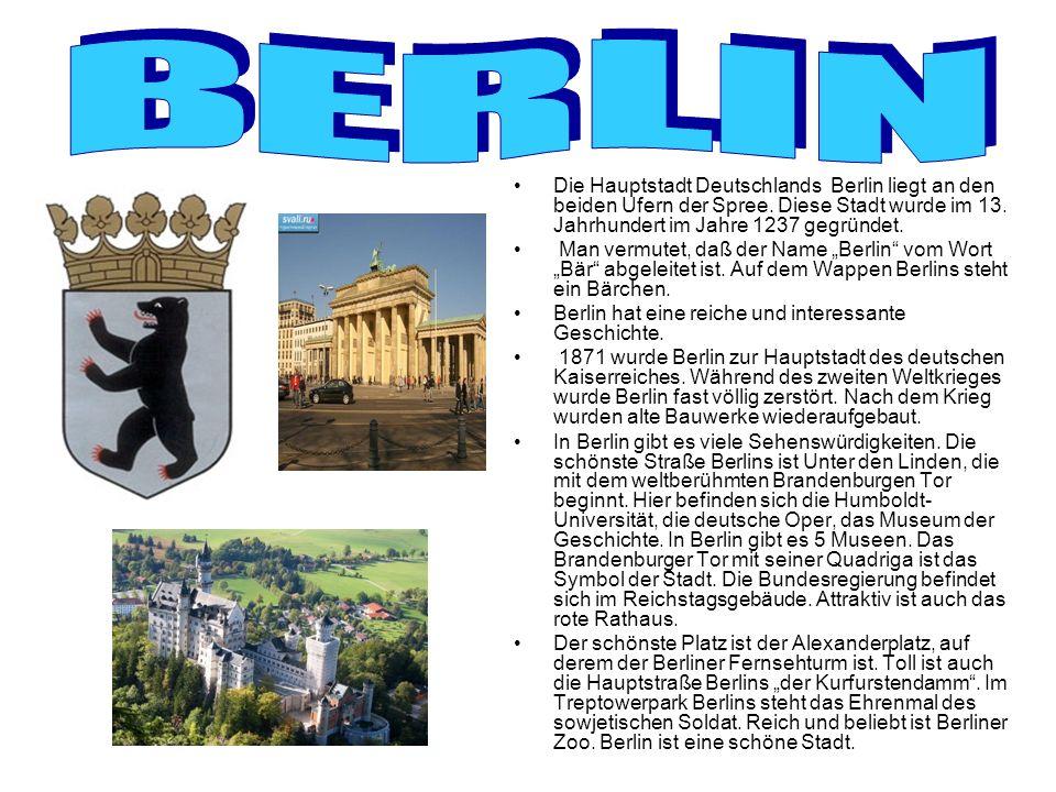 Die Hauptstadt Deutschlands Berlin liegt an den beiden Ufern der Spree. Diese Stadt wurde im 13. Jahrhundert im Jahre 1237 gegründet. Man vermutet, da