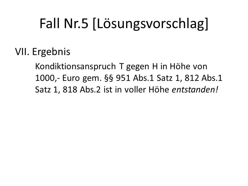 Fall Nr.5 [Lösungsvorschlag] VII. Ergebnis Kondiktionsanspruch T gegen H in Höhe von 1000,- Euro gem. §§ 951 Abs.1 Satz 1, 812 Abs.1 Satz 1, 818 Abs.2