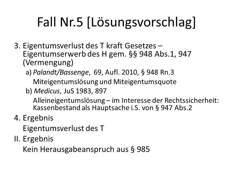 Fall Nr.5 [Lösungsvorschlag] 3.Eigentumsverlust des T kraft Gesetzes – Eigentumserwerb des H gem. §§ 948 Abs.1, 947 (Vermengung) a)Palandt/Bassenge, 6
