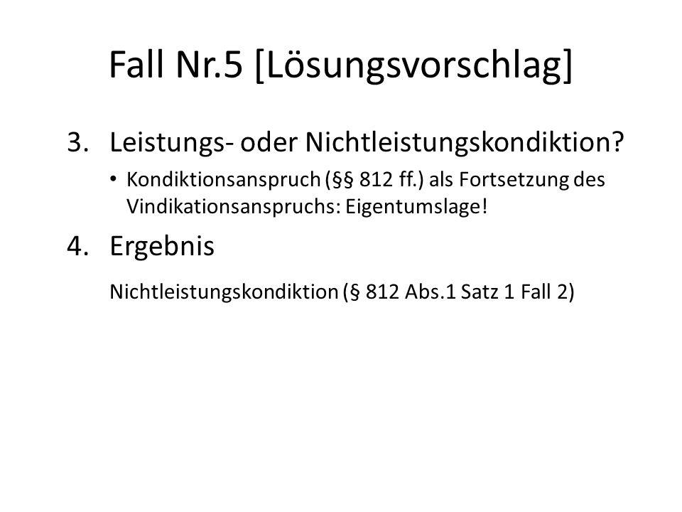 Fall Nr.5 [Lösungsvorschlag] 3. Leistungs- oder Nichtleistungskondiktion? Kondiktionsanspruch (§§ 812 ff.) als Fortsetzung des Vindikationsanspruchs: