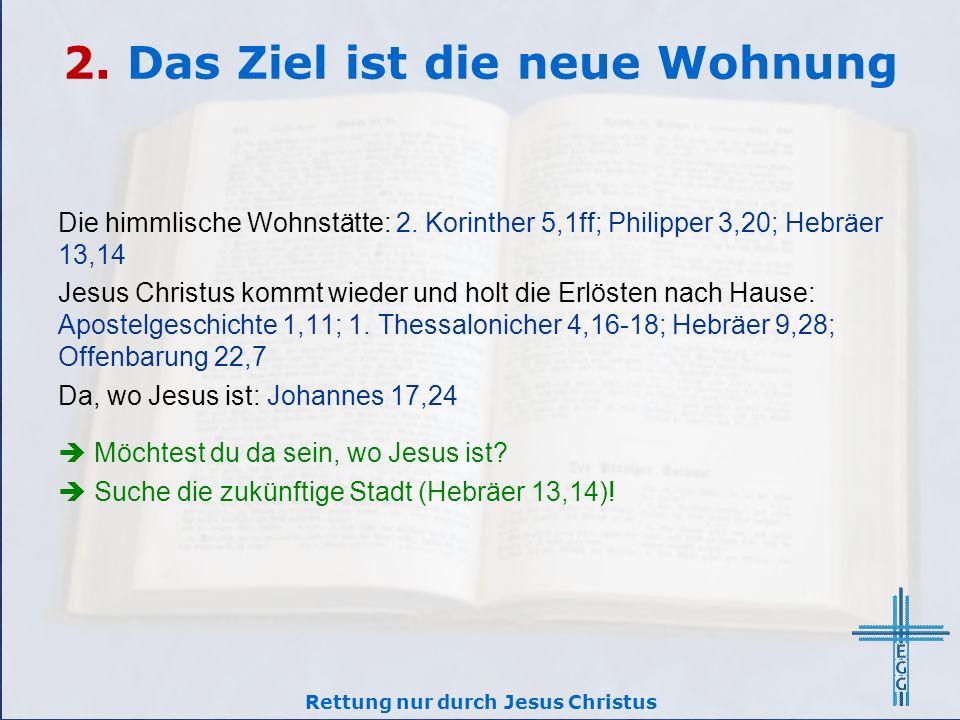 2. Das Ziel ist die neue Wohnung Die himmlische Wohnstätte: 2. Korinther 5,1ff; Philipper 3,20; Hebräer 13,14 Jesus Christus kommt wieder und holt die
