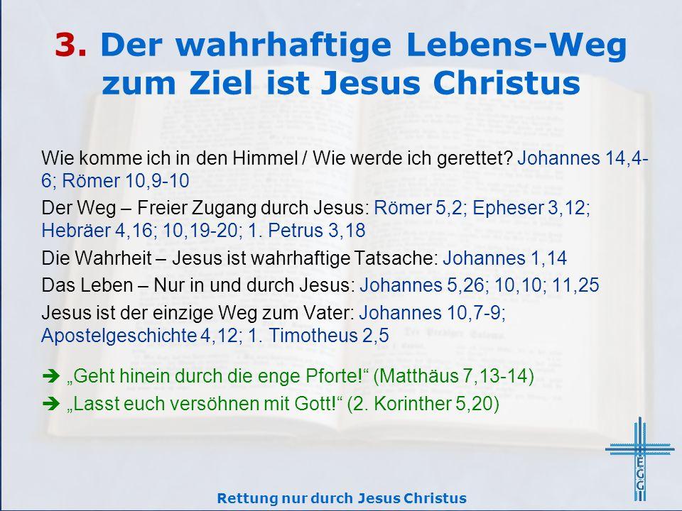 3. Der wahrhaftige Lebens-Weg zum Ziel ist Jesus Christus Wie komme ich in den Himmel / Wie werde ich gerettet? Johannes 14,4- 6; Römer 10,9-10 Der We