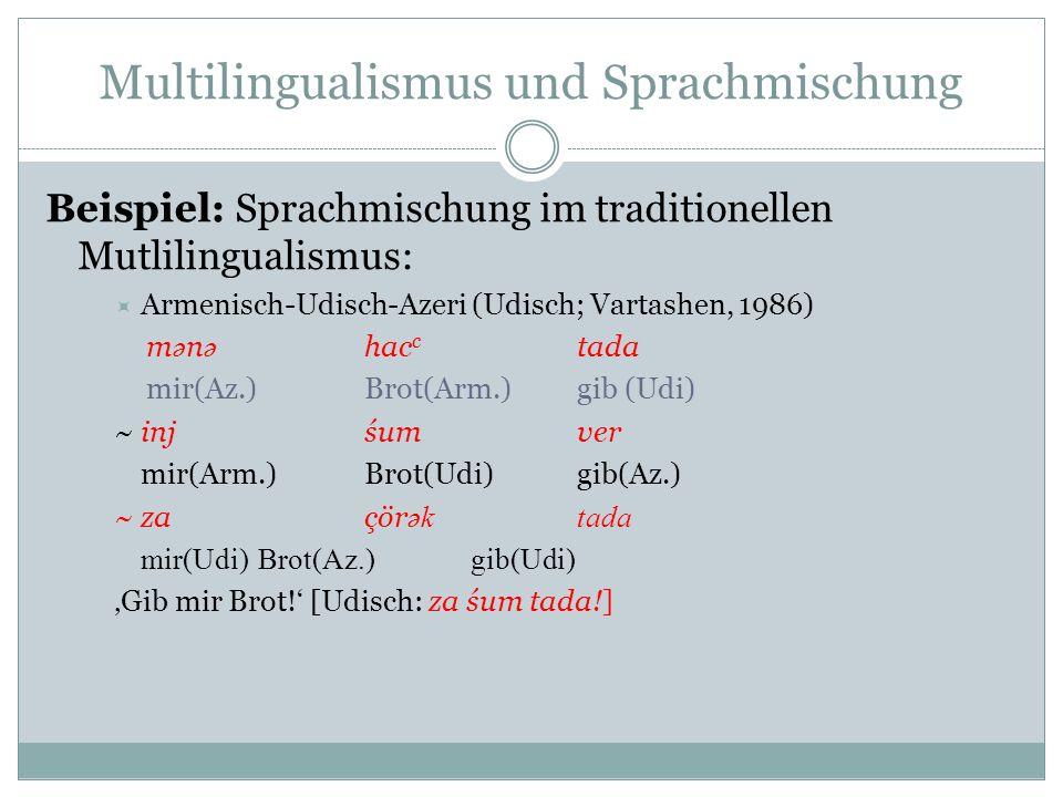 Multilingualismus und Sprachmischung Beispiel: Sprachmischung im traditionellen Mutlilingualismus: Armenisch-Udisch-Azeri (Udisch; Vartashen, 1986) m ә n ә hac c tada mir(Az.)Brot(Arm.)gib (Udi) ~injśumver mir(Arm.)Brot(Udi)gib(Az.) ~zaçör әktada mir(Udi)Brot(Az.)gib(Udi) Gib mir Brot.