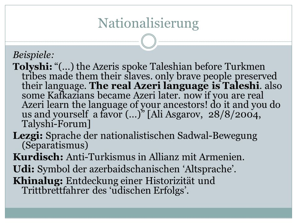 Nationalisierung Beispiele: Tolyshi: (...) the Azeris spoke Taleshian before Turkmen tribes made them their slaves. only brave people preserved their