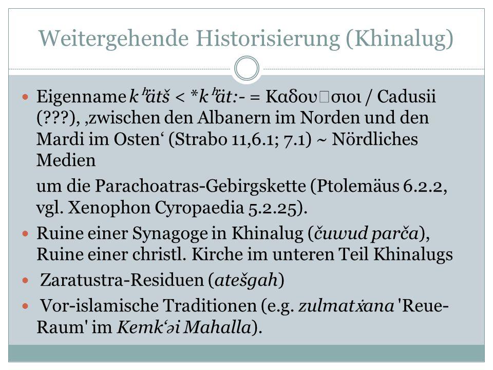 Weitergehende Historisierung (Khinalug) Eigenname k ʰ ätš < *k ʰ ät:- = Καδου σιοι / Cadusii (???), zwischen den Albanern im Norden und den Mardi im Osten (Strabo 11,6.1; 7.1) ~ Nördliches Medien um die Parachoatras-Gebirgskette (Ptolemäus 6.2.2, vgl.