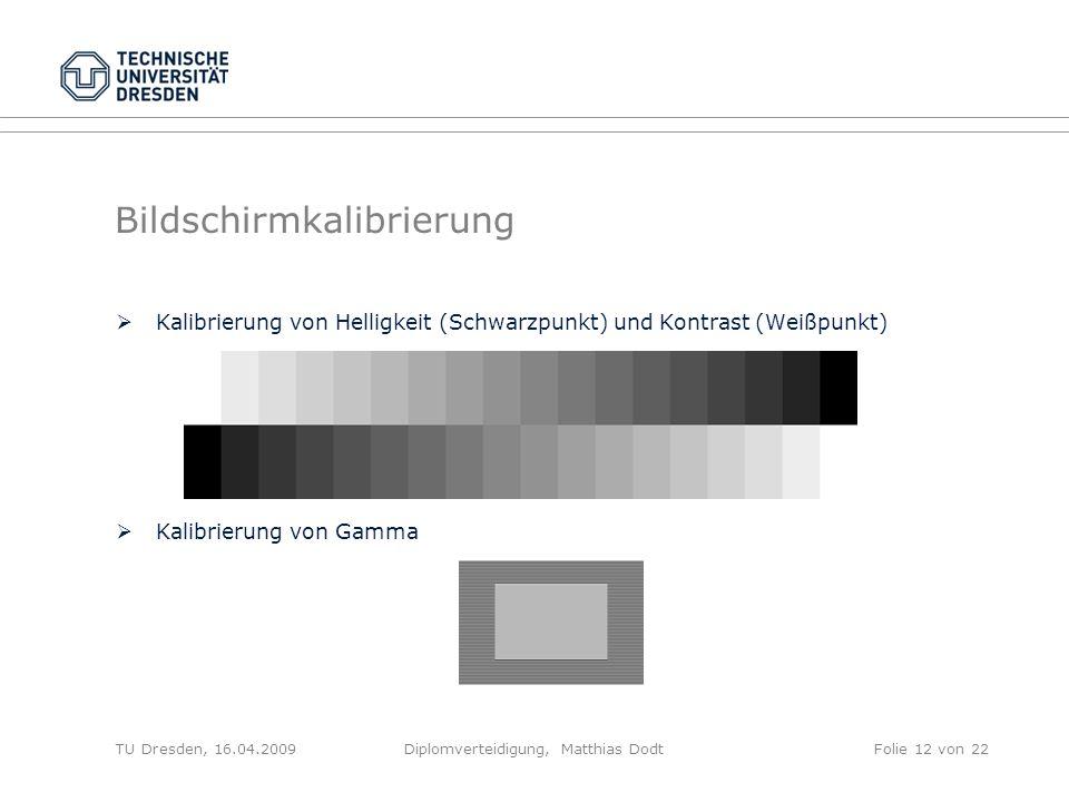 Bildschirmkalibrierung Kalibrierung von Helligkeit (Schwarzpunkt) und Kontrast (Weißpunkt) Kalibrierung von Gamma TU Dresden, 16.04.2009Diplomverteidi