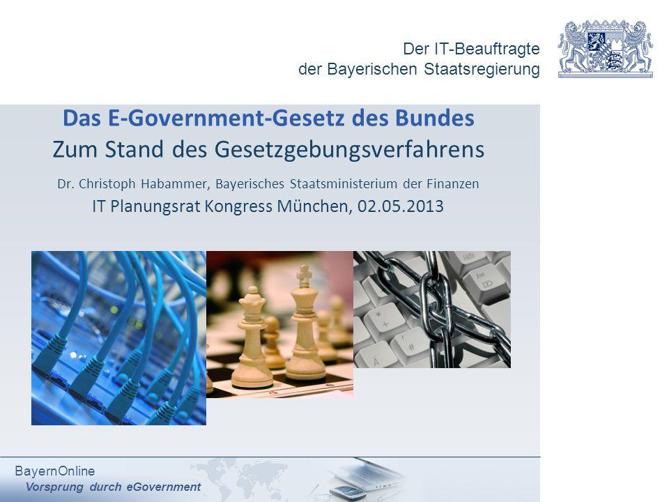 Der IT-Beauftragte der Bayerischen Staatsregierung BayernOnline Vorsprung durch eGovernment Das E-Government-Gesetz des Bundes Zum Stand des Gesetzgeb