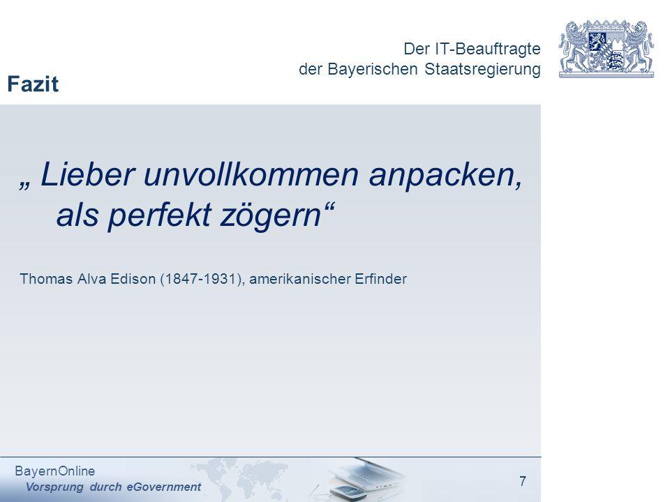 Der IT-Beauftragte der Bayerischen Staatsregierung BayernOnline Vorsprung durch eGovernment 7 Fazit Lieber unvollkommen anpacken, als perfekt zögern T