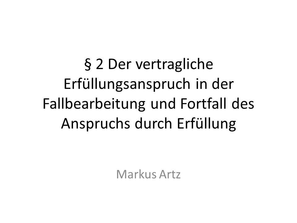 § 2 Der vertragliche Erfüllungsanspruch in der Fallbearbeitung und Fortfall des Anspruchs durch Erfüllung Markus Artz