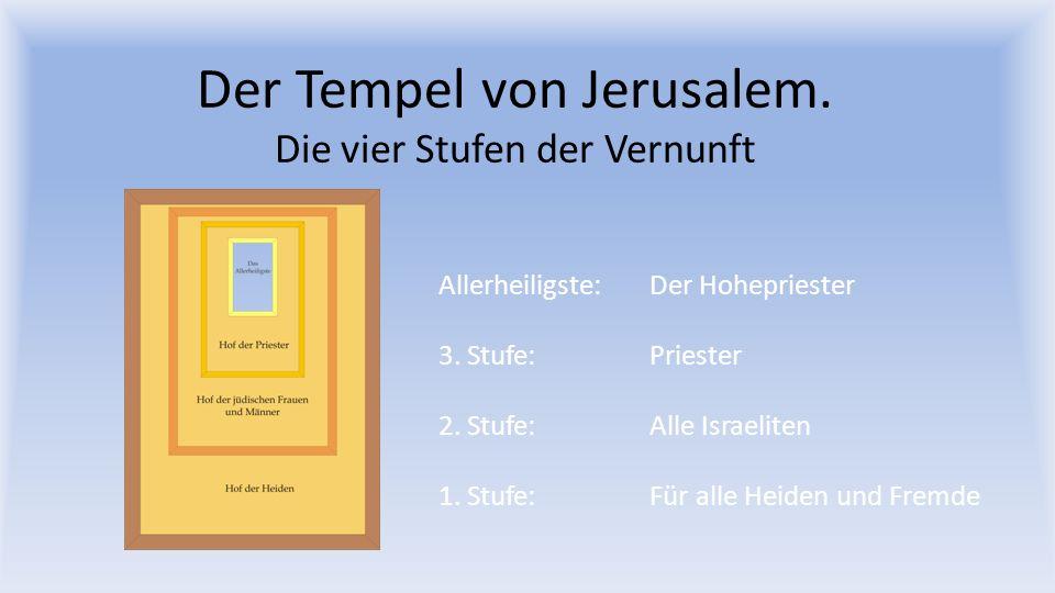 Der Tempel von Jerusalem. Die vier Stufen der Vernunft Allerheiligste: Der Hohepriester 3. Stufe: Priester 2. Stufe: Alle Israeliten 1. Stufe: Für all