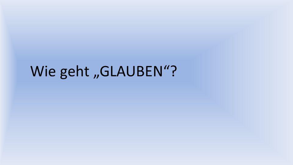 Wie geht GLAUBEN?