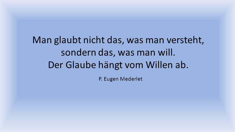 Man glaubt nicht das, was man versteht, sondern das, was man will. Der Glaube hängt vom Willen ab. P. Eugen Mederlet