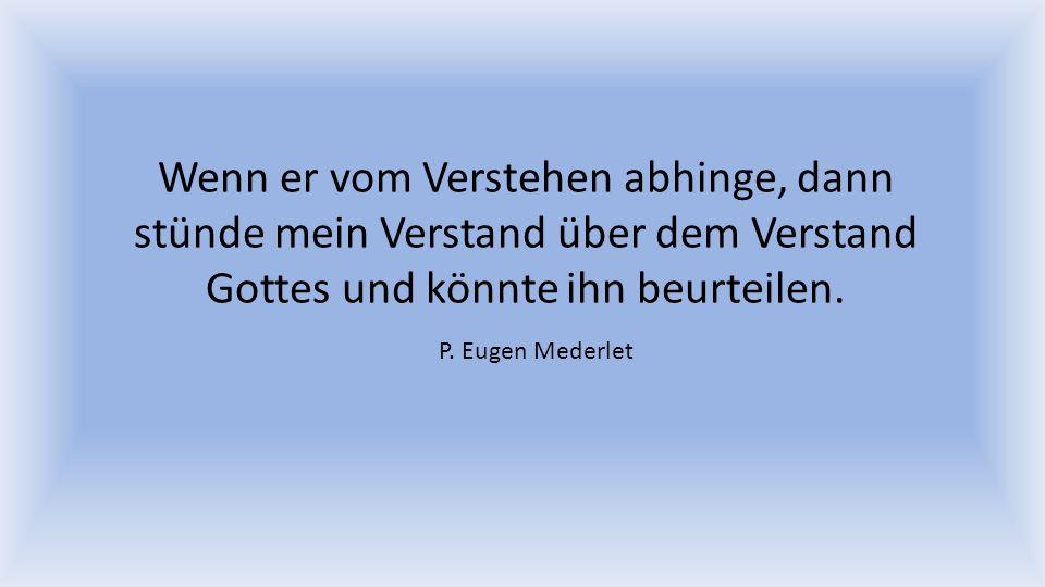 Wenn er vom Verstehen abhinge, dann stünde mein Verstand über dem Verstand Gottes und könnte ihn beurteilen. P. Eugen Mederlet