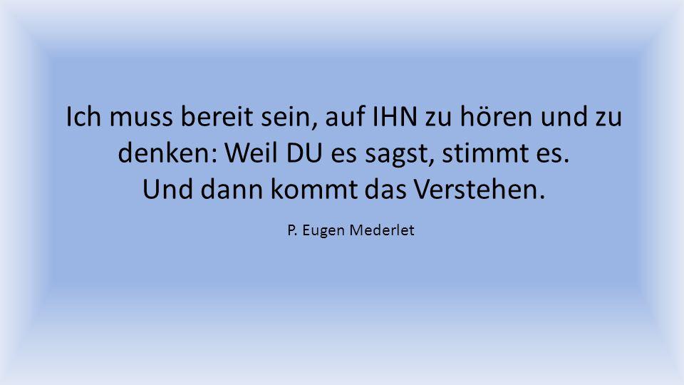 Ich muss bereit sein, auf IHN zu hören und zu denken: Weil DU es sagst, stimmt es. Und dann kommt das Verstehen. P. Eugen Mederlet