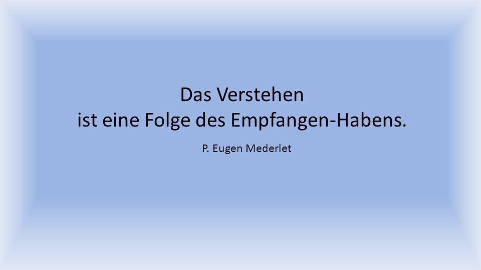 Das Verstehen ist eine Folge des Empfangen-Habens. P. Eugen Mederlet