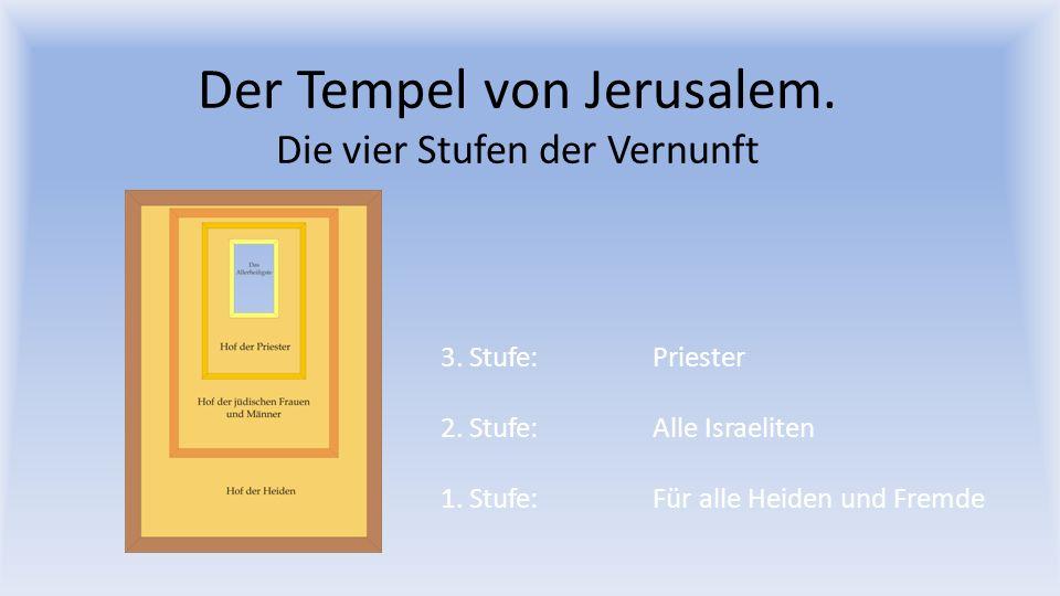 Der Tempel von Jerusalem. Die vier Stufen der Vernunft 3. Stufe: Priester 2. Stufe: Alle Israeliten 1. Stufe: Für alle Heiden und Fremde