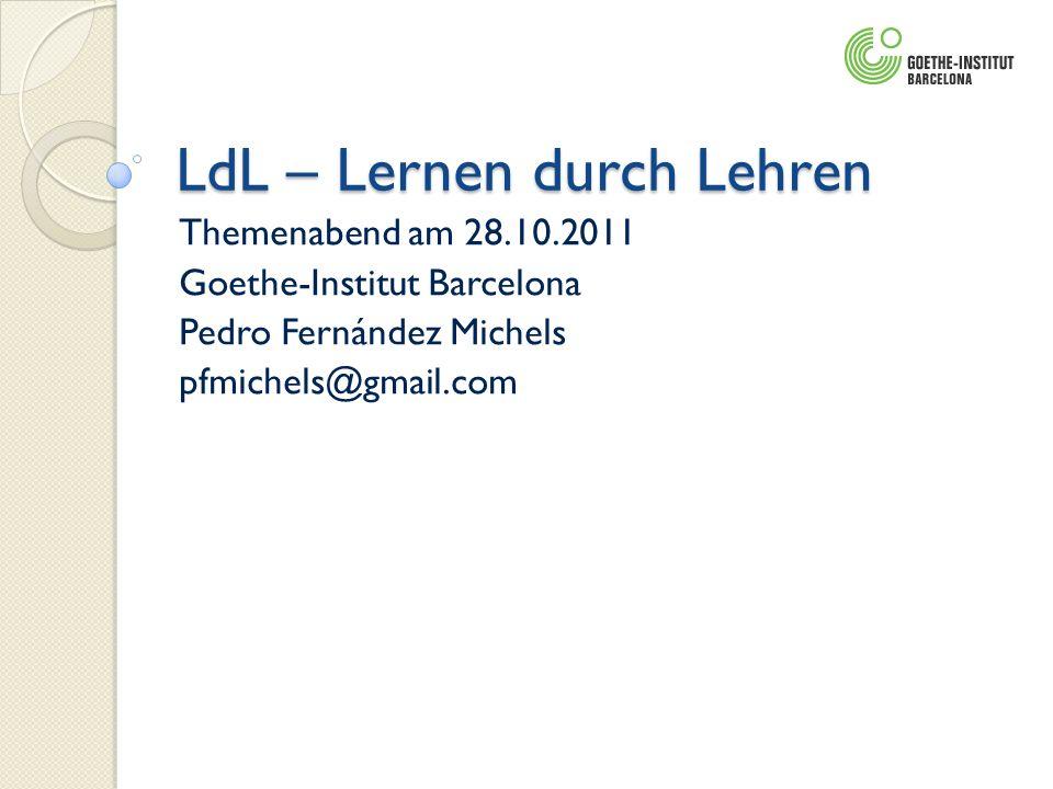LdL – Lernen durch Lehren Themenabend am 28.10.2011 Goethe-Institut Barcelona Pedro Fernández Michels pfmichels@gmail.com