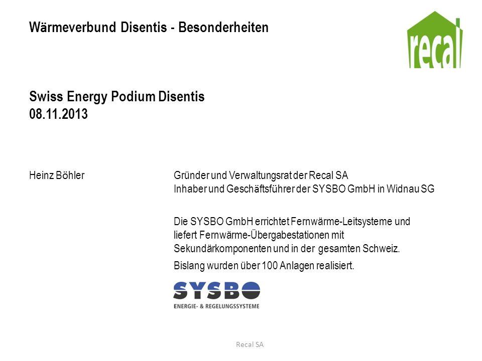 W ä rmeverbund Disentis - Besonderheiten Swiss Energy Podium Disentis 08.11.2013 Heinz B ö hlerGründer und Verwaltungsrat der Recal SA Inhaber und Ges