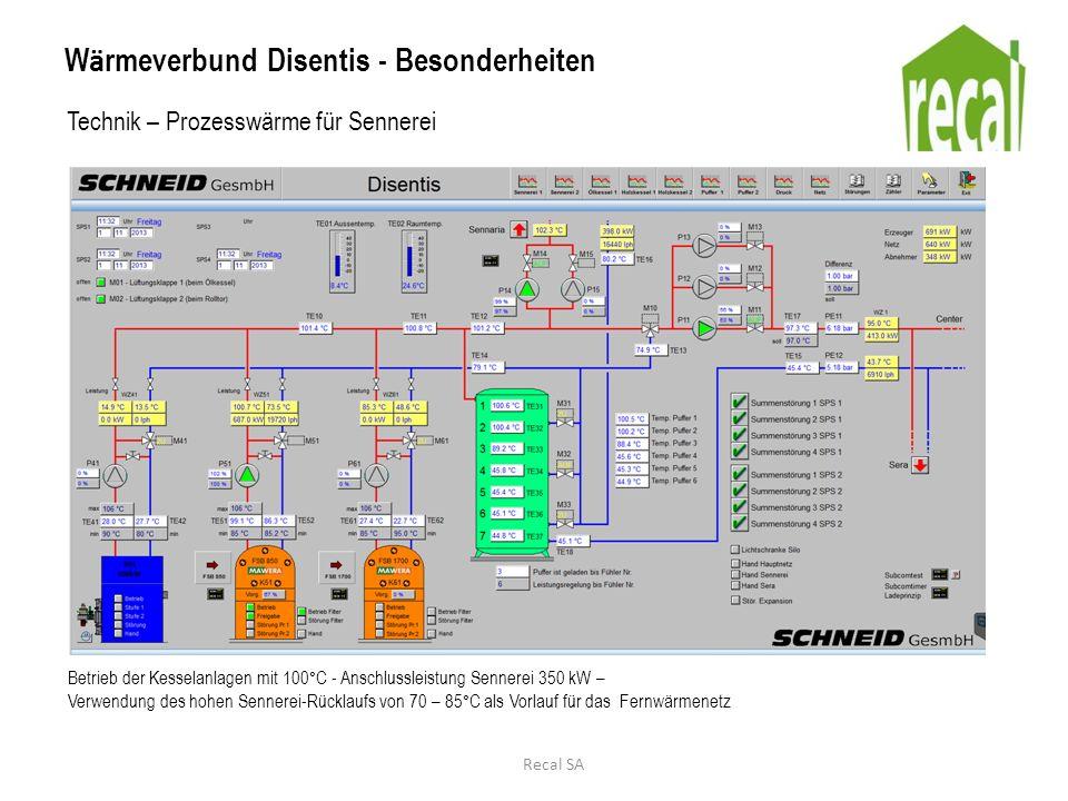 W ä rmeverbund Disentis - Besonderheiten Technik – Prozesswärme für Sennerei Direkter Anschluss des W ä rmespeichers in der Sennerei zur Gew ä hrleistung der Temperatur von 100°C und zur kurzfristigen Spitzabdeckung von bis zu 1000 kW Recal SA