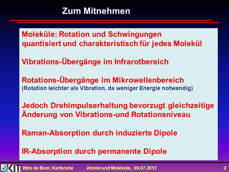 Wim de Boer, Karlsruhe Atome und Moleküle, 09.07.2013 2 Zum Mitnehmen Moleküle: Rotation und Schwingungen quantisiert und charakteristisch für jedes M