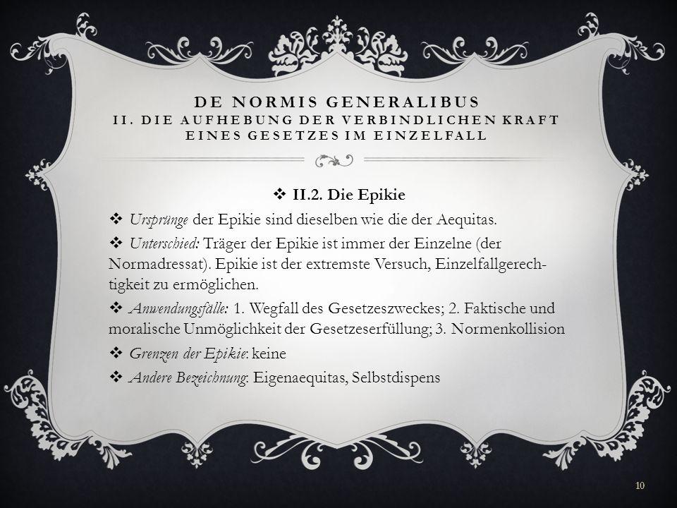 DE NORMIS GENERALIBUS II. DIE AUFHEBUNG DER VERBINDLICHEN KRAFT EINES GESETZES IM EINZELFALL II.2. Die Epikie Ursprünge der Epikie sind dieselben wie