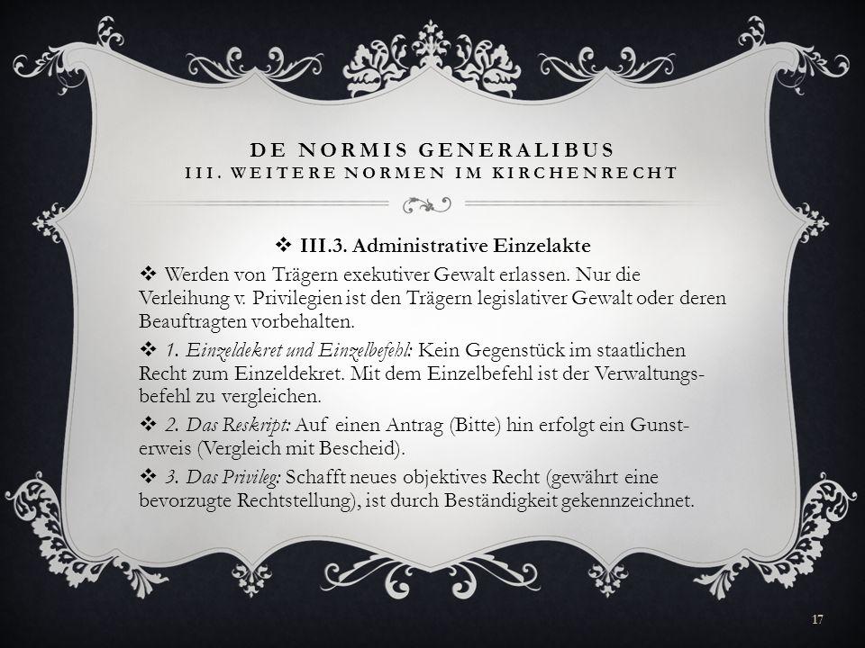 DE NORMIS GENERALIBUS III. WEITERE NORMEN IM KIRCHENRECHT III.3. Administrative Einzelakte Werden von Trägern exekutiver Gewalt erlassen. Nur die Verl
