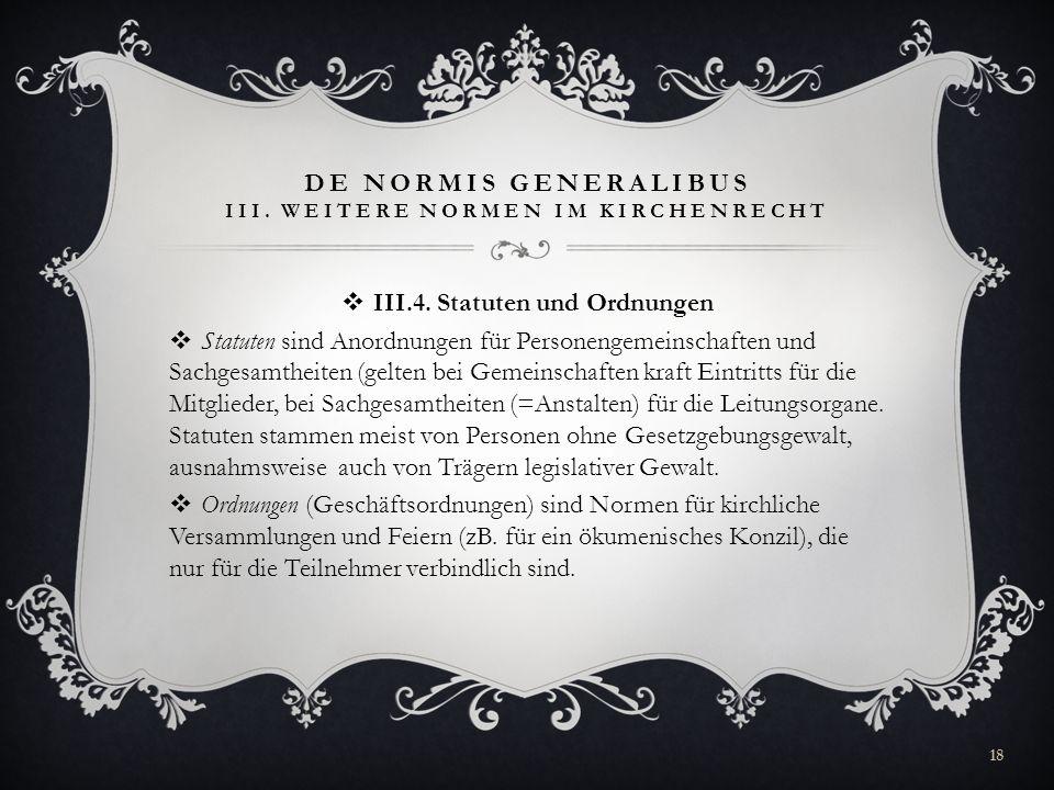 DE NORMIS GENERALIBUS III. WEITERE NORMEN IM KIRCHENRECHT III.4. Statuten und Ordnungen Statuten sind Anordnungen für Personengemeinschaften und Sachg