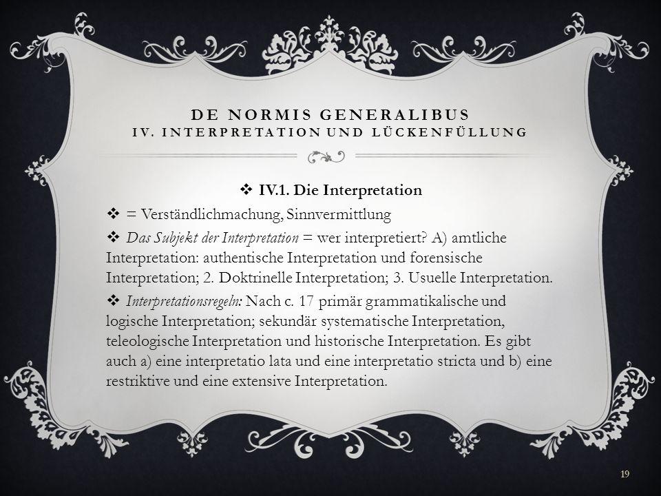 DE NORMIS GENERALIBUS IV. INTERPRETATION UND LÜCKENFÜLLUNG IV.1. Die Interpretation = Verständlichmachung, Sinnvermittlung Das Subjekt der Interpretat
