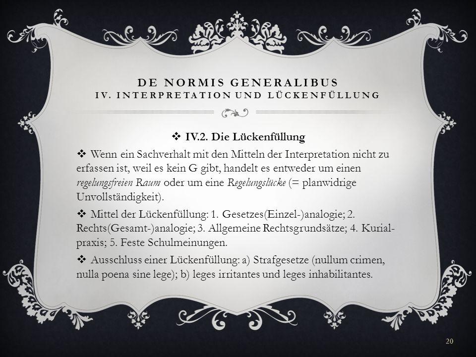 DE NORMIS GENERALIBUS IV. INTERPRETATION UND LÜCKENFÜLLUNG IV.2. Die Lückenfüllung Wenn ein Sachverhalt mit den Mitteln der Interpretation nicht zu er