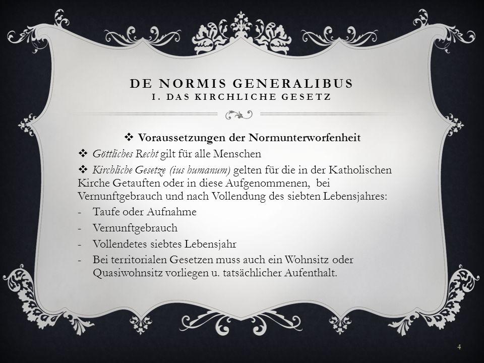 DE NORMIS GENERALIBUS I. DAS KIRCHLICHE GESETZ Voraussetzungen der Normunterworfenheit Göttliches Recht gilt für alle Menschen Kirchliche Gesetze (ius