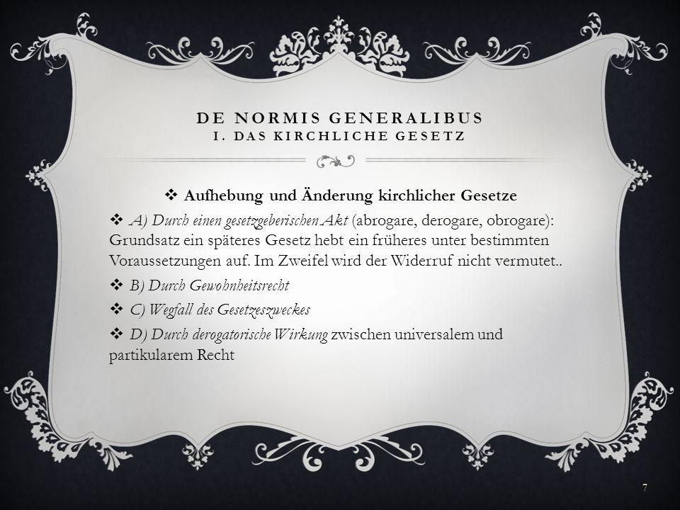 DE NORMIS GENERALIBUS I. DAS KIRCHLICHE GESETZ Aufhebung und Änderung kirchlicher Gesetze A) Durch einen gesetzgeberischen Akt (abrogare, derogare, ob