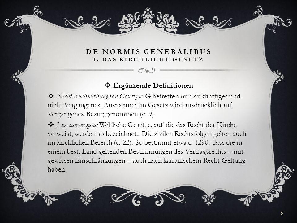 DE NORMIS GENERALIBUS I. DAS KIRCHLICHE GESETZ Ergänzende Definitionen Nicht-Rückwirkung von Gesetzen: G betreffen nur Zukünftiges und nicht Vergangen