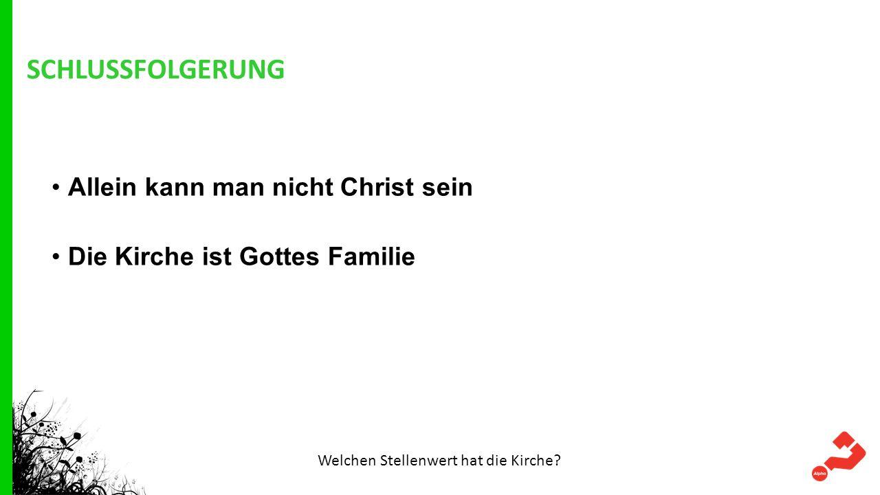 SCHLUSSFOLGERUNG Allein kann man nicht Christ sein Die Kirche ist Gottes Familie Welchen Stellenwert hat die Kirche?