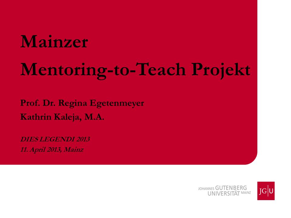 Mainzer Mentoring-to-Teach Projekt Prof. Dr. Regina Egetenmeyer Kathrin Kaleja, M.A. DIES LEGENDI 2013 11. April 2013, Mainz