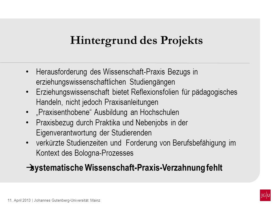 11. April 2013 | Johannes Gutenberg-Universität Mainz Hintergrund des Projekts Herausforderung des Wissenschaft-Praxis Bezugs in erziehungswissenschaf