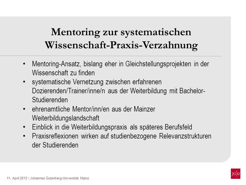11. April 2013 | Johannes Gutenberg-Universität Mainz Mentoring zur systematischen Wissenschaft-Praxis-Verzahnung Mentoring-Ansatz, bislang eher in Gl
