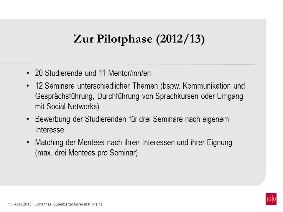 11. April 2013 | Johannes Gutenberg-Universität Mainz Zur Pilotphase (2012/13) 20 Studierende und 11 Mentor/inn/en 12 Seminare unterschiedlicher Theme