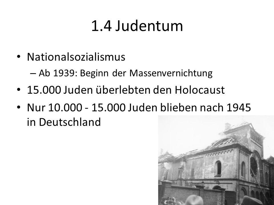 1.4 Judentum Nationalsozialismus – Ab 1939: Beginn der Massenvernichtung 15.000 Juden überlebten den Holocaust Nur 10.000 - 15.000 Juden blieben nach