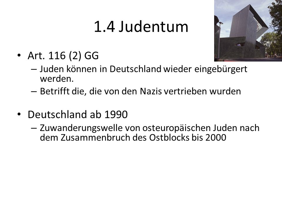 1.4 Judentum Art. 116 (2) GG – Juden können in Deutschland wieder eingebürgert werden. – Betrifft die, die von den Nazis vertrieben wurden Deutschland