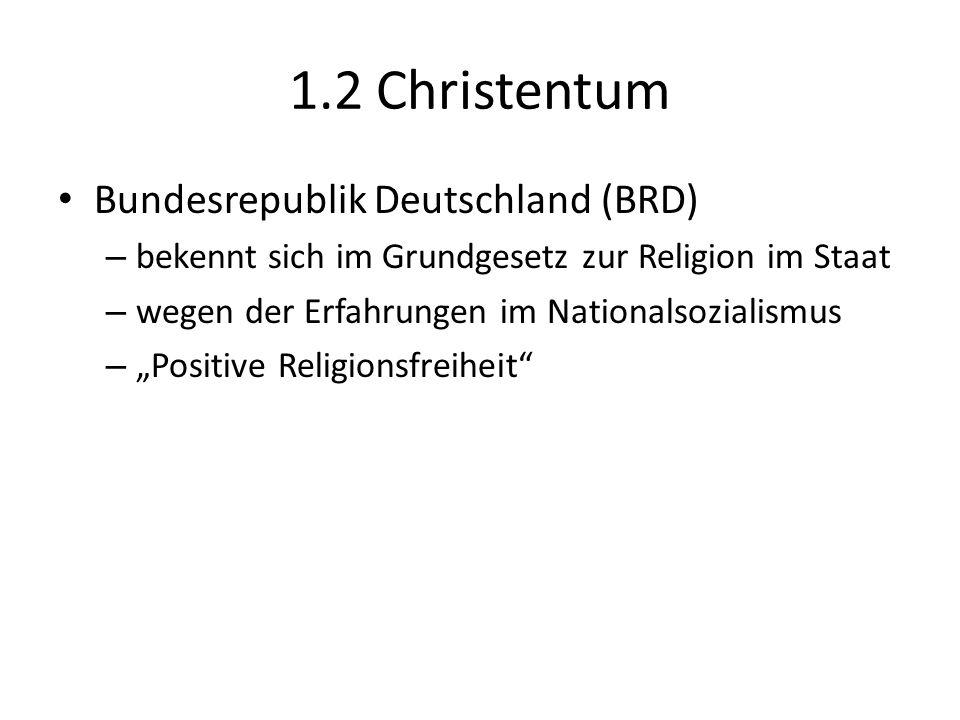 1.2 Christentum Bundesrepublik Deutschland (BRD) – bekennt sich im Grundgesetz zur Religion im Staat – wegen der Erfahrungen im Nationalsozialismus –
