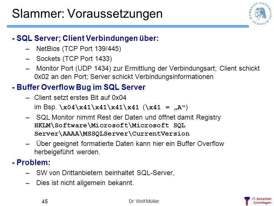 IT-Sicherheit Grundlagen Dr. Wolf Müller 45 Slammer: Voraussetzungen - SQL Server; Client Verbindungen über: – NetBios (TCP Port 139/445) – Sockets (T