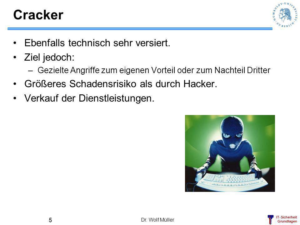 IT-Sicherheit Grundlagen Dr. Wolf Müller 5 Cracker Ebenfalls technisch sehr versiert. Ziel jedoch: –Gezielte Angriffe zum eigenen Vorteil oder zum Nac