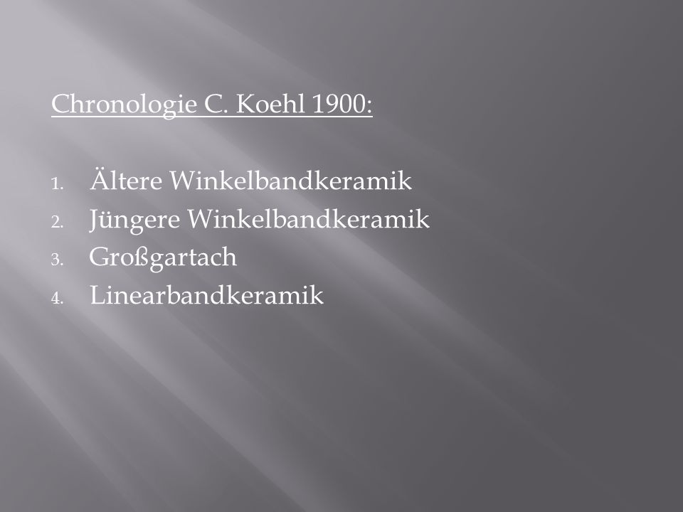 Chronologie C. Koehl 1900: 1. Ältere Winkelbandkeramik 2. Jüngere Winkelbandkeramik 3. Großgartach 4. Linearbandkeramik