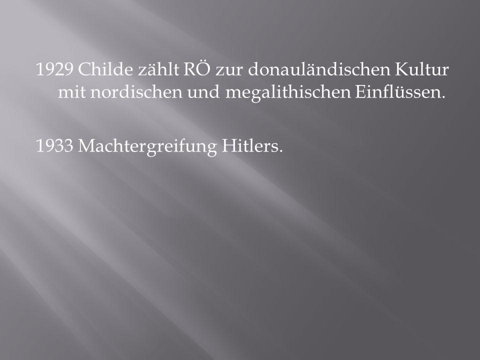 1929 Childe zählt RÖ zur donauländischen Kultur mit nordischen und megalithischen Einflüssen. 1933 Machtergreifung Hitlers.