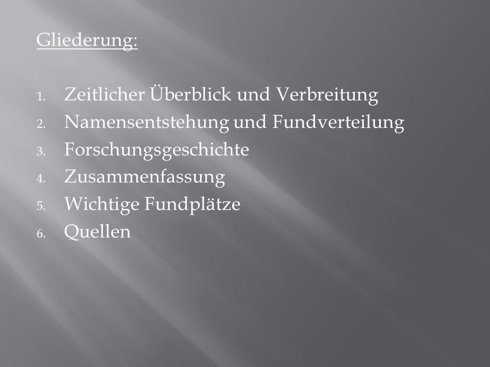 Gliederung: 1. Zeitlicher Überblick und Verbreitung 2. Namensentstehung und Fundverteilung 3. Forschungsgeschichte 4. Zusammenfassung 5. Wichtige Fund
