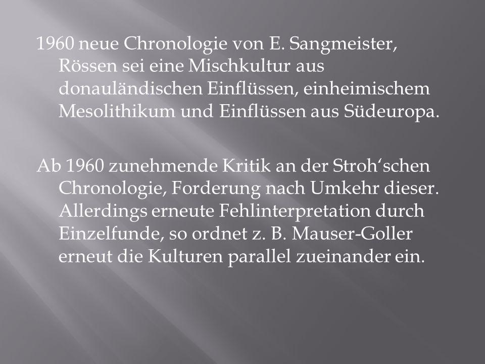 1960 neue Chronologie von E. Sangmeister, Rössen sei eine Mischkultur aus donauländischen Einflüssen, einheimischem Mesolithikum und Einflüssen aus Sü