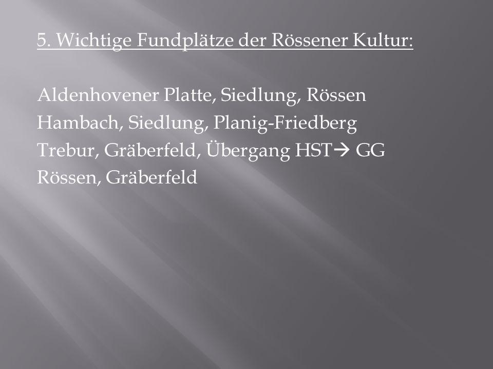 5. Wichtige Fundplätze der Rössener Kultur: Aldenhovener Platte, Siedlung, Rössen Hambach, Siedlung, Planig-Friedberg Trebur, Gräberfeld, Übergang HST