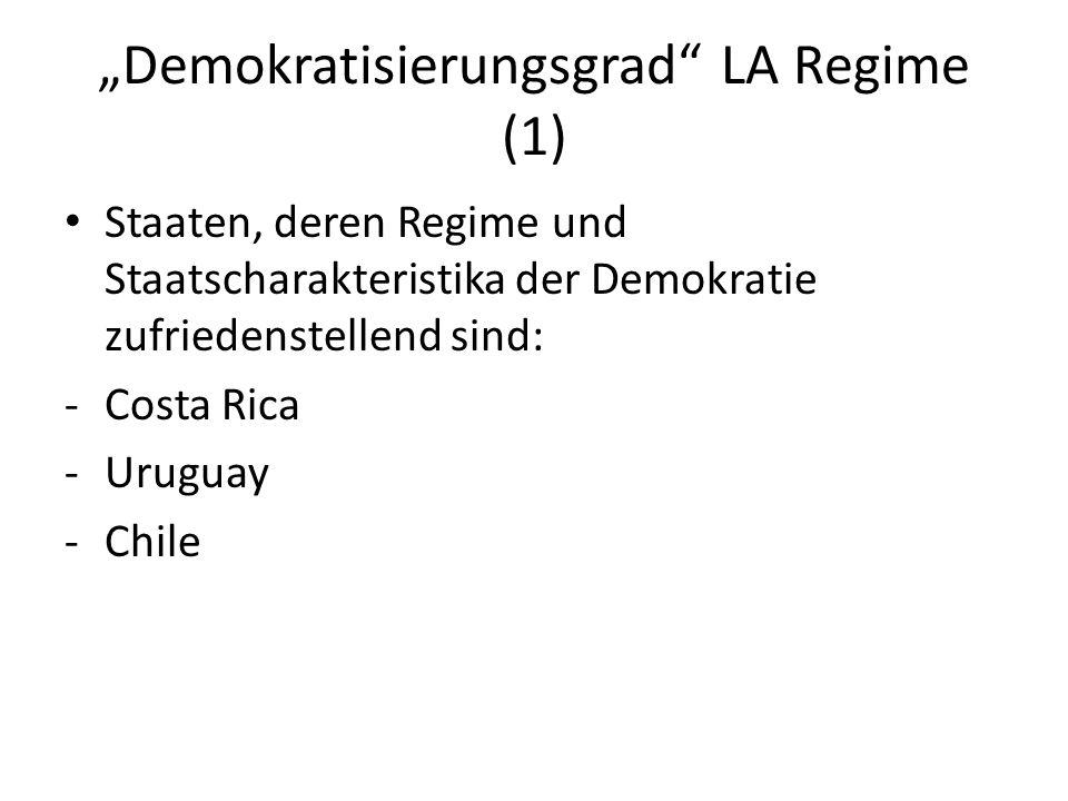 Demokratisierungsgrad LA Regime (1) Staaten, deren Regime und Staatscharakteristika der Demokratie zufriedenstellend sind: -Costa Rica -Uruguay -Chile
